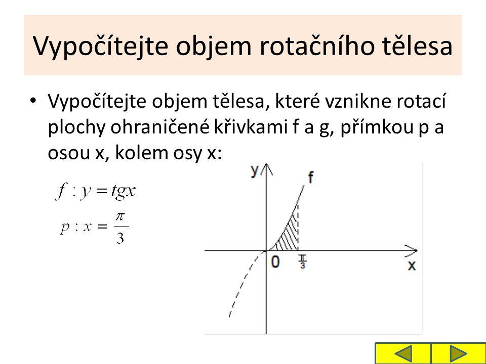 Vypočítejte objem rotačního tělesa Vypočítejte objem tělesa, které vznikne rotací plochy ohraničené křivkami f a g, přímkou p a osou x, kolem osy x: