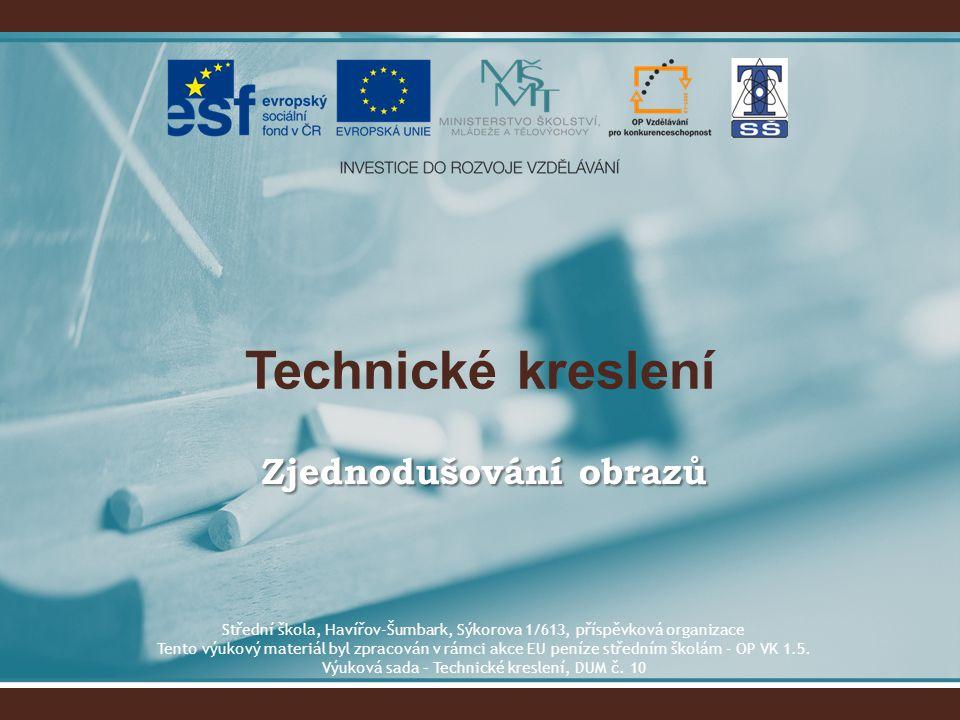 Technické kreslení Zjednodušování obrazů Střední škola, Havířov-Šumbark, Sýkorova 1/613, příspěvková organizace Tento výukový materiál byl zpracován v
