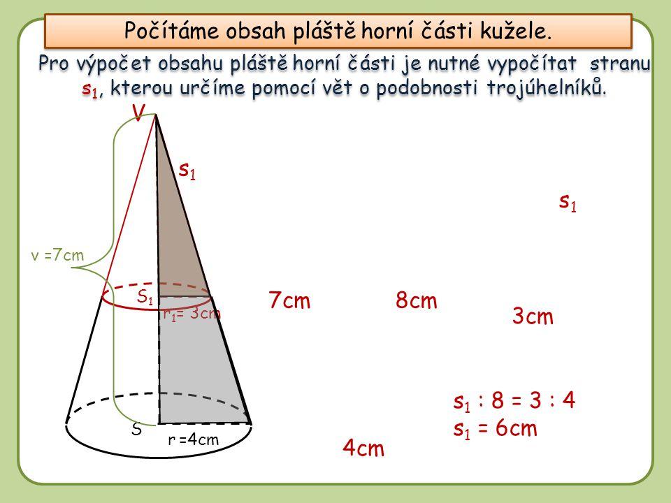8 r =4cm S1S1 S r 1 = 3cm s 1 : 8 = 3 : 4 s 1 = 6cm 8cm v =7cm V 7cm s1s1 3cm 4cm Pro výpočet obsahu pláště horní části je nutné vypočítat stranu s 1,