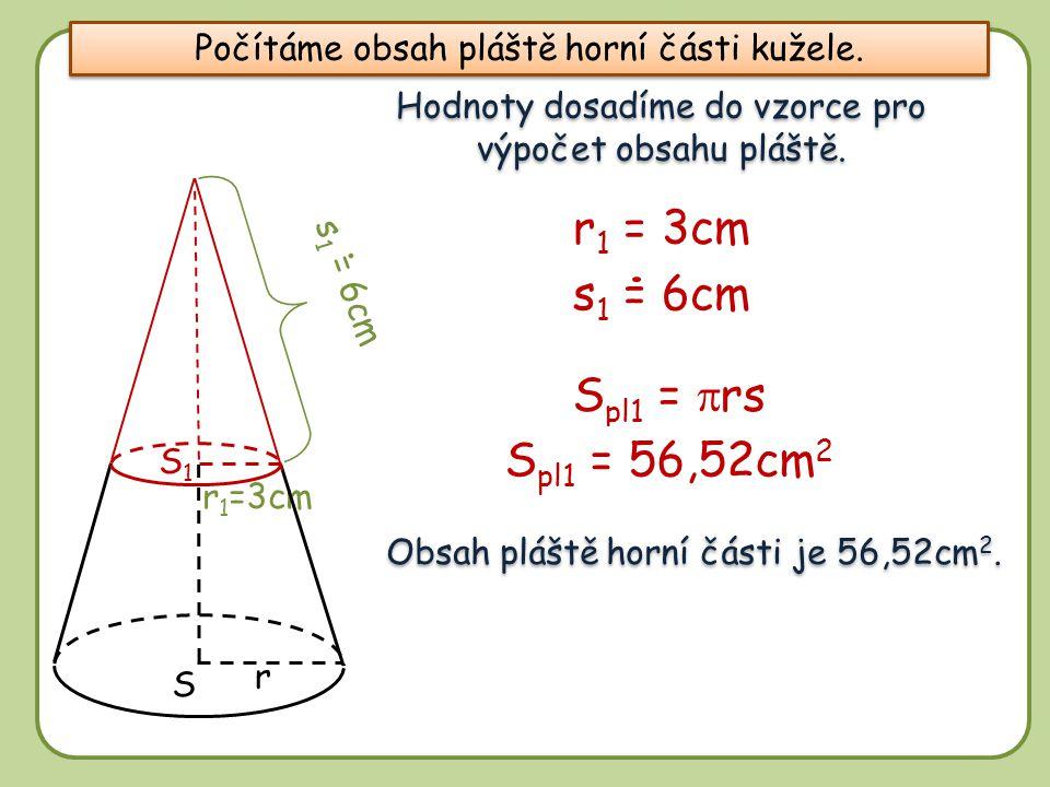 8 r S1S1 S r 1 =3cm Hodnoty dosadíme do vzorce pro výpočet obsahu pláště. S pl1 =  rs s 1 = 6cm S pl1 = 56,52cm 2 r 1 = 3cm Obsah pláště horní části