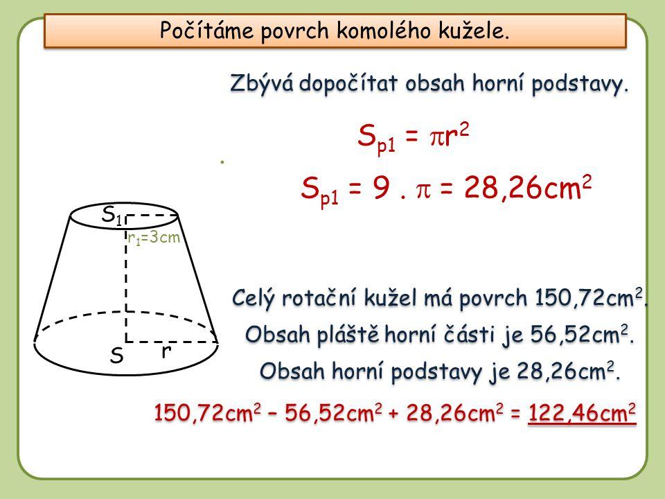 8 r S1S1 S Zbývá dopočítat obsah horní podstavy. S p1 =  r 2 S p1 = 9.  = 28,26cm 2 Celý rotační kužel má povrch 150,72cm 2. Obsah pláště horní čás
