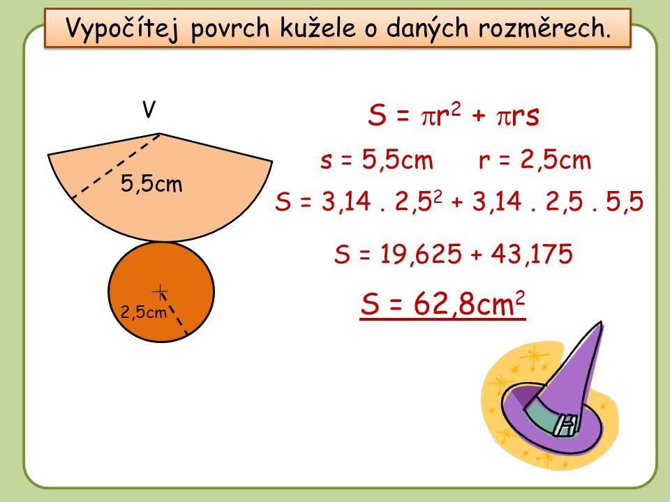 DD Vypočítej povrch kužele o daných rozměrech. 2,5cm s = 5,5cmr = 2,5cm S =  r 2 +  rs 5,5cm S = 3,14. 2,5 2 + 3,14. 2,5. 5,5 S = 62,8cm 2 S = 19,62