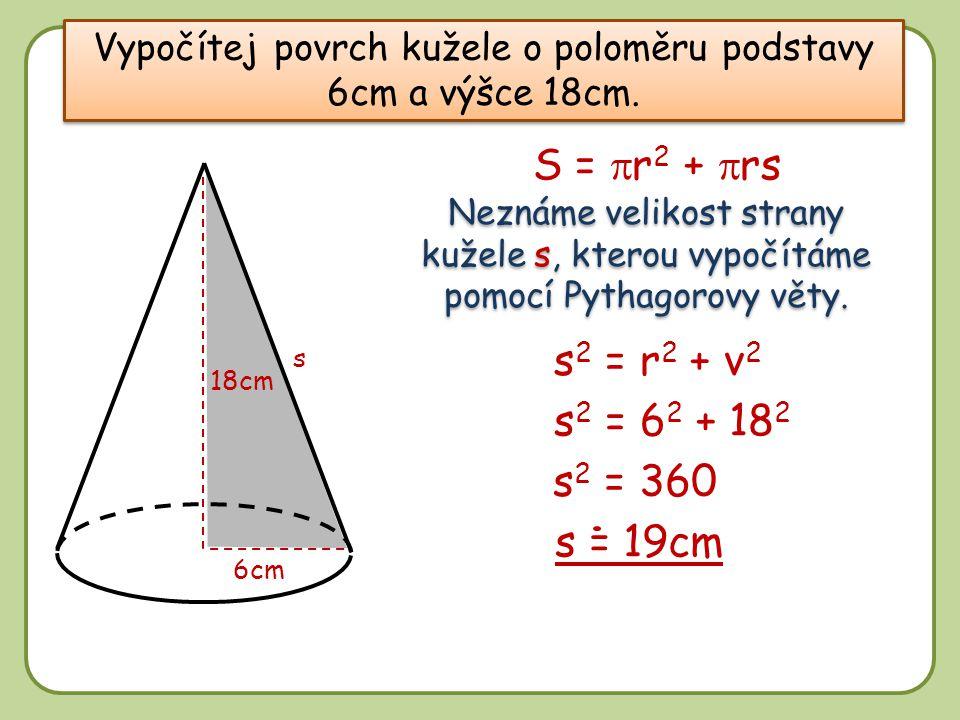 Vypočítej povrch kužele o poloměru podstavy 6cm a výšce 18cm. 18cm 6cm Neznáme velikost strany kužele s, kterou vypočítáme pomocí Pythagorovy věty. S