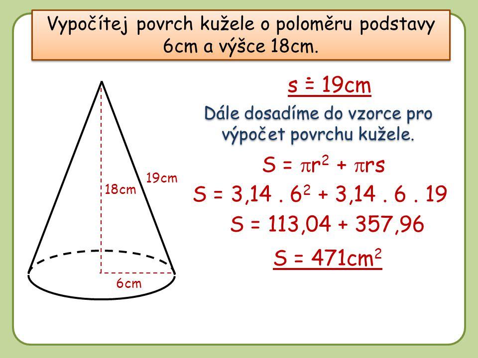 Vypočítej povrch kužele o poloměru podstavy 6cm a výšce 18cm. 18cm 6cm Dále dosadíme do vzorce pro výpočet povrchu kužele. S =  r 2 +  rs 19cm S = 1