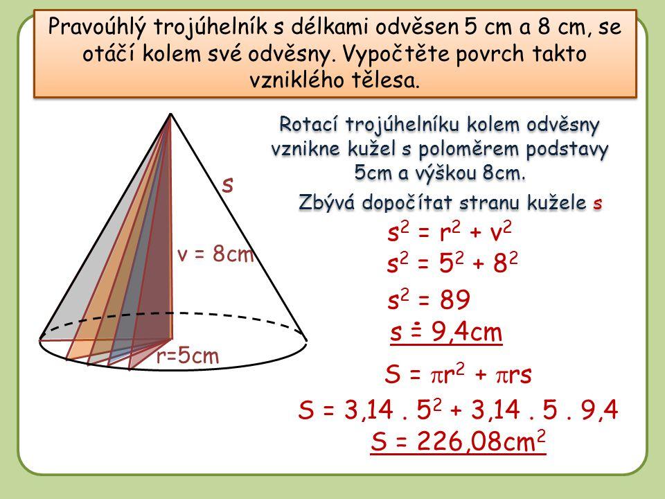 Rotací trojúhelníku kolem odvěsny vznikne kužel s poloměrem podstavy 5cm a výškou 8cm. v = 8cm r=5cm Pravoúhlý trojúhelník s délkami odvěsen 5 cm a 8