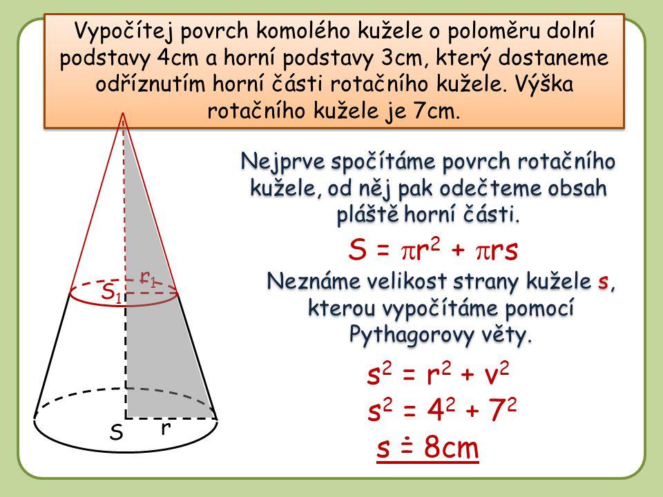 8 r S1S1 S r1r1 Vypočítej povrch komolého kužele o poloměru dolní podstavy 4cm a horní podstavy 3cm, který dostaneme odříznutím horní části rotačního