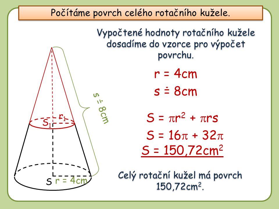 8 S1S1 S r1r1 Vypočtené hodnoty rotačního kužele dosadíme do vzorce pro výpočet povrchu. S =  r 2 +  rs s = 8cm S = 16  + 32  S = 150,72cm 2 r = 4