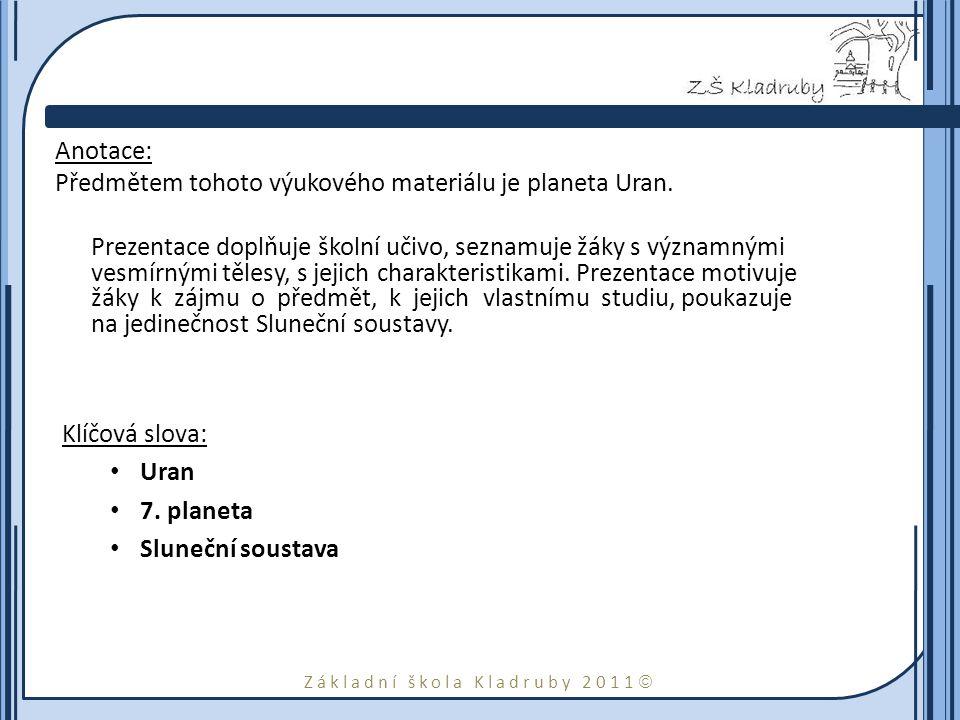 Základní škola Kladruby 2011  Anotace: Předmětem tohoto výukového materiálu je planeta Uran. Prezentace doplňuje školní učivo, seznamuje žáky s význa