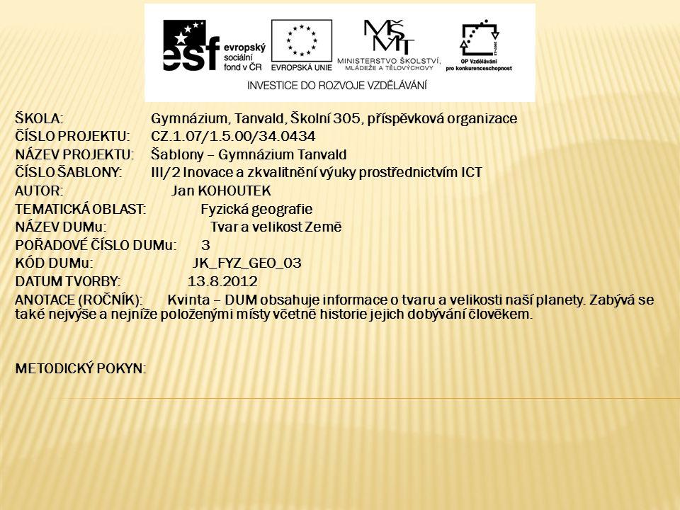 ŠKOLA:Gymnázium, Tanvald, Školní 305, příspěvková organizace ČÍSLO PROJEKTU:CZ.1.07/1.5.00/34.0434 NÁZEV PROJEKTU:Šablony – Gymnázium Tanvald ČÍSLO ŠABLONY:III/2 Inovace a zkvalitnění výuky prostřednictvím ICT AUTOR: Jan KOHOUTEK TEMATICKÁ OBLAST: Fyzická geografie NÁZEV DUMu: Tvar a velikost Země POŘADOVÉ ČÍSLO DUMu: 3 KÓD DUMu: JK_FYZ_GEO_03 DATUM TVORBY: 13.8.2012 ANOTACE (ROČNÍK): Kvinta – DUM obsahuje informace o tvaru a velikosti naší planety.