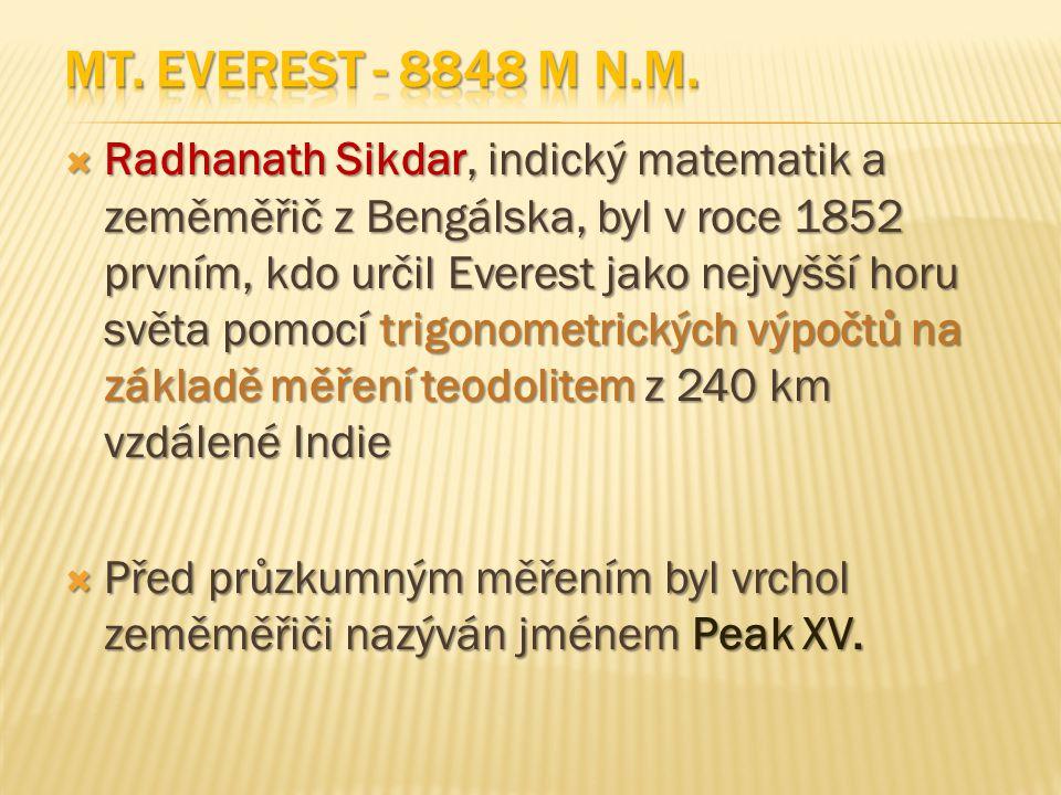  Radhanath Sikdar, indický matematik a zeměměřič z Bengálska, byl v roce 1852 prvním, kdo určil Everest jako nejvyšší horu světa pomocí trigonometrických výpočtů na základě měření teodolitem z 240 km vzdálené Indie  Před průzkumným měřením byl vrchol zeměměřiči nazýván jménem Peak XV.