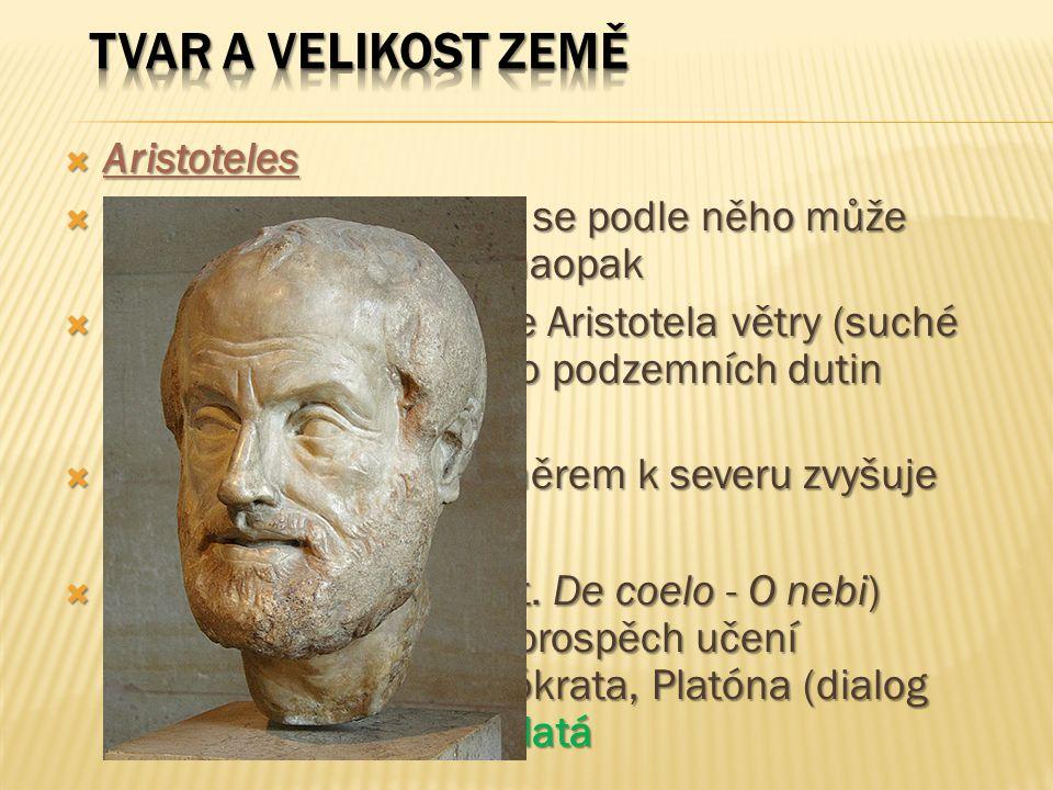  Aristoteles  Zemský povrch - souše se podle něho může proměňovat v moře a naopak  Zemětřesení jsou podle Aristotela větry (suché páry), které pronikají do podzemních dutin (pastí)  Povrch Země se prý směrem k severu zvyšuje  Ve spisu Peri uranú (lat.