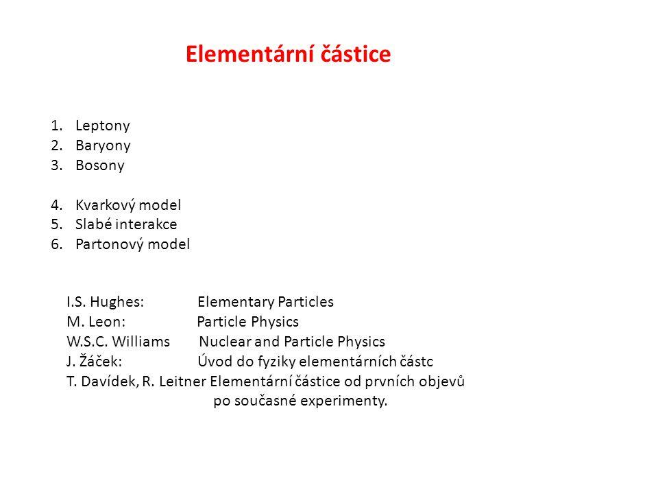 Elementární částice 1.Leptony 2.Baryony 3.Bosony 4.Kvarkový model 5.Slabé interakce 6.Partonový model I.S. Hughes: Elementary Particles M. Leon: Parti