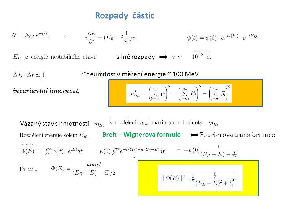 Rozpady částic ⟸ silné rozpady ⟹ ~ ⟹ °neurčitost v měření energie ~ 100 MeV Vázaný stav s hmotností Breit – Wignerova formule ⟸ Fourierova transformac