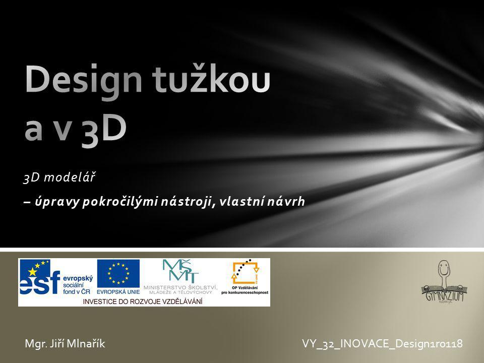 3D modelář – úpravy pokročilými nástroji, vlastní návrh VY_32_INOVACE_Design1r0118Mgr. Jiří Mlnařík