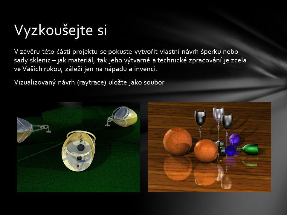 V závěru této části projektu se pokuste vytvořit vlastní návrh šperku nebo sady sklenic – jak materiál, tak jeho výtvarné a technické zpracování je zc