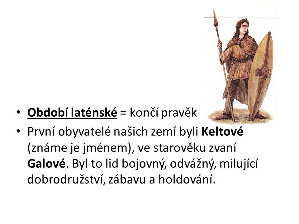 Období laténské = končí pravěk První obyvatelé našich zemí byli Keltové (známe je jménem), ve starověku zvaní Galové. Byl to lid bojovný, odvážný, mil