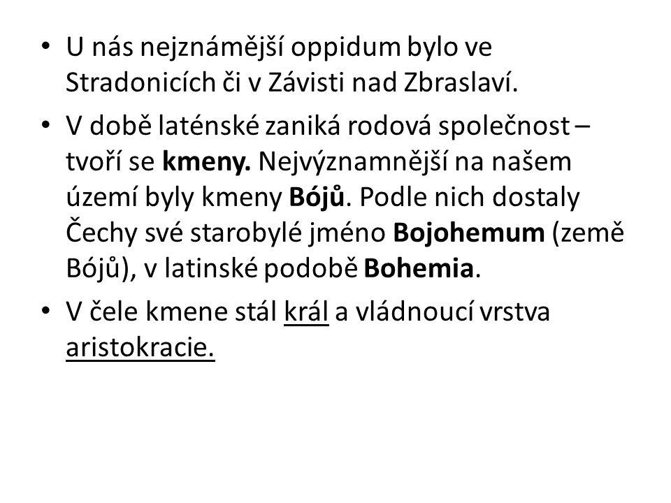 U nás nejznámější oppidum bylo ve Stradonicích či v Závisti nad Zbraslaví. V době laténské zaniká rodová společnost – tvoří se kmeny. Nejvýznamnější n