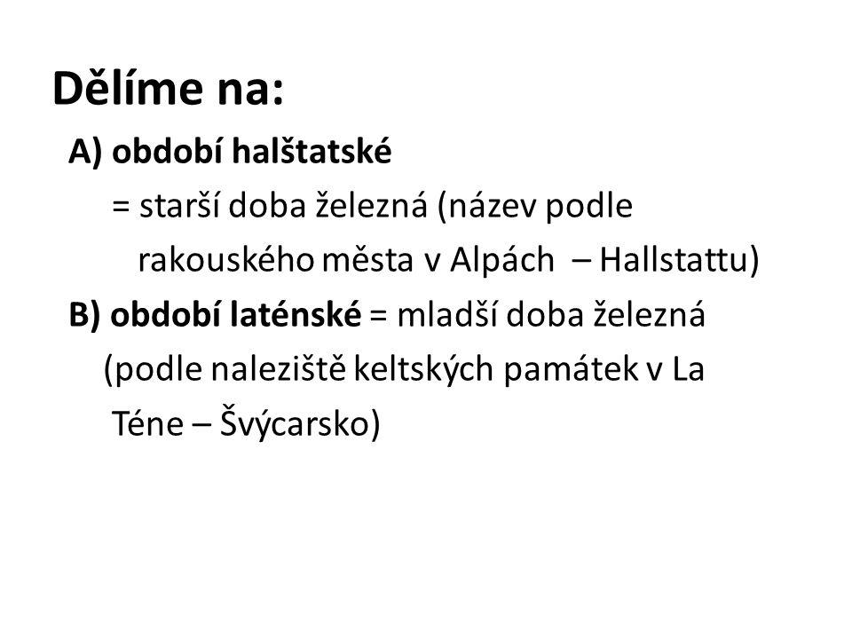 Dělíme na: A) období halštatské = starší doba železná (název podle rakouského města v Alpách – Hallstattu) B) období laténské = mladší doba železná (podle naleziště keltských památek v La Téne – Švýcarsko)