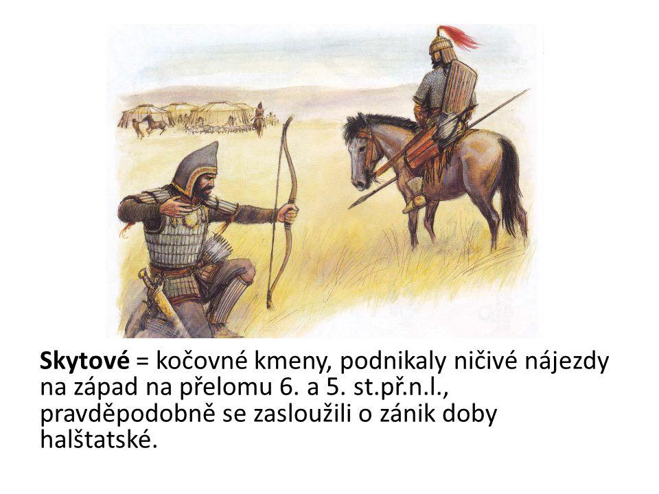 Skytové = kočovné kmeny, podnikaly ničivé nájezdy na západ na přelomu 6. a 5. st.př.n.l., pravděpodobně se zasloužili o zánik doby halštatské.