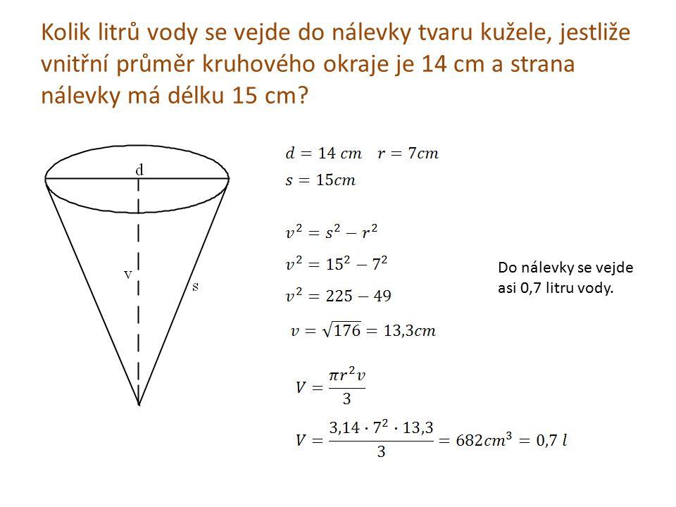 Kolik litrů vody se vejde do nálevky tvaru kužele, jestliže vnitřní průměr kruhového okraje je 14 cm a strana nálevky má délku 15 cm? Do nálevky se ve