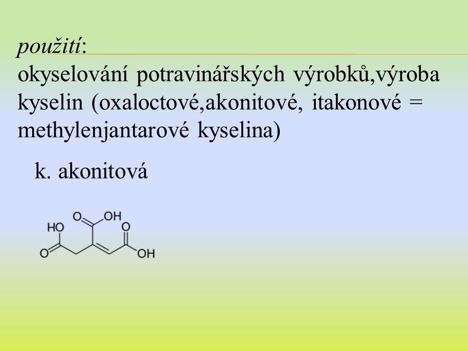 použití: okyselování potravinářských výrobků,výroba kyselin (oxaloctové,akonitové, itakonové = methylenjantarové kyselina) k.