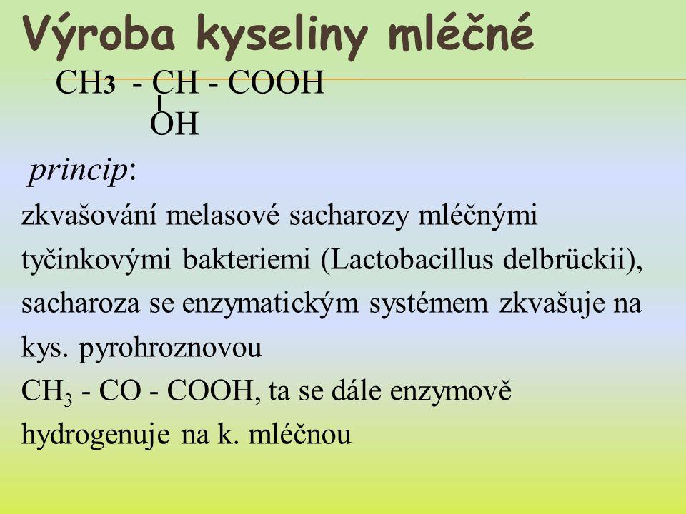 Výroba kyseliny mléčné CH 3 - CH - COOH OH princip: zkvašování melasové sacharozy mléčnými tyčinkovými bakteriemi (Lactobacillus delbrückii), sacharoza se enzymatickým systémem zkvašuje na kys.