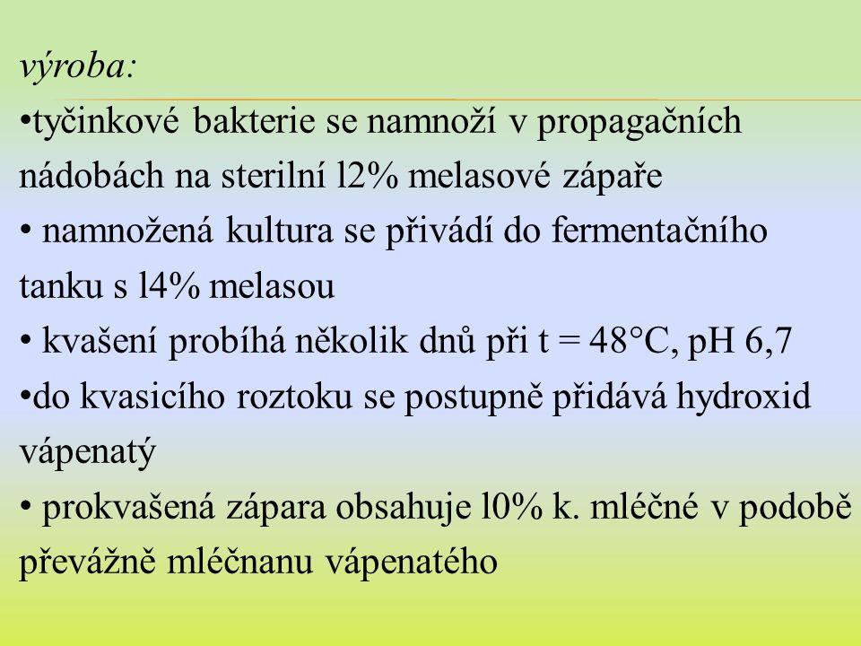 výroba: tyčinkové bakterie se namnoží v propagačních nádobách na sterilní l2% melasové zápaře namnožená kultura se přivádí do fermentačního tanku s l4% melasou kvašení probíhá několik dnů při t = 48°C, pH 6,7 do kvasicího roztoku se postupně přidává hydroxid vápenatý prokvašená zápara obsahuje l0% k.