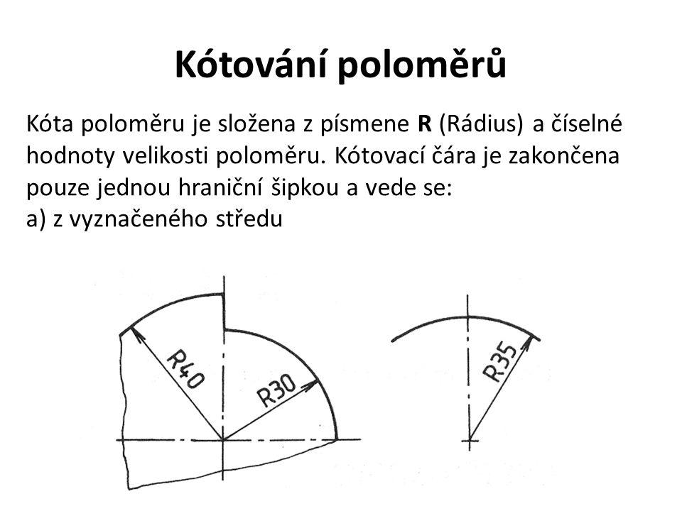 Kótování poloměrů Kóta poloměru je složena z písmene R (Rádius) a číselné hodnoty velikosti poloměru. Kótovací čára je zakončena pouze jednou hraniční