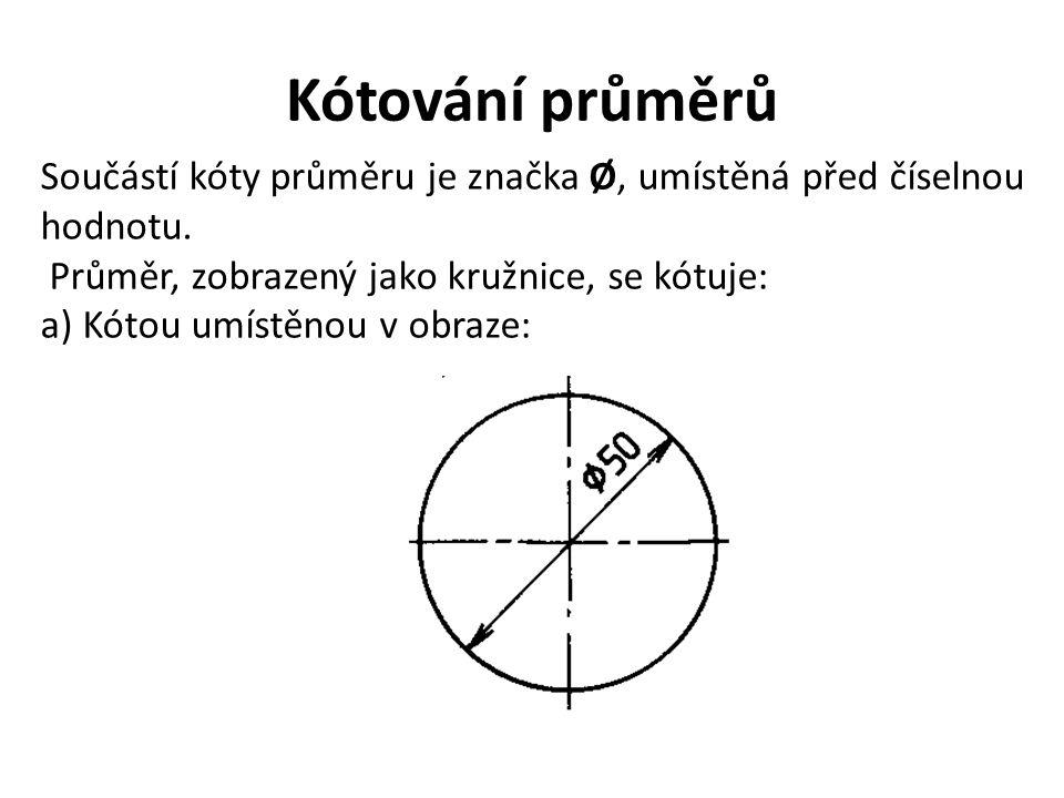 Kótování průměrů Součástí kóty průměru je značka Ø, umístěná před číselnou hodnotu. Průměr, zobrazený jako kružnice, se kótuje: a) Kótou umístěnou v o
