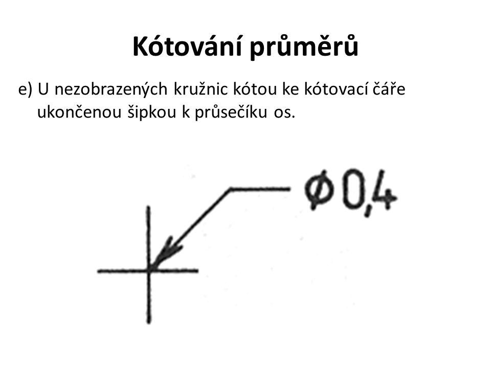 Kótování průměrů e) U nezobrazených kružnic kótou ke kótovací čáře ukončenou šipkou k průsečíku os.