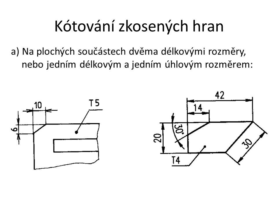 Kótování zkosených hran a) Na plochých součástech dvěma délkovými rozměry, nebo jedním délkovým a jedním úhlovým rozměrem: