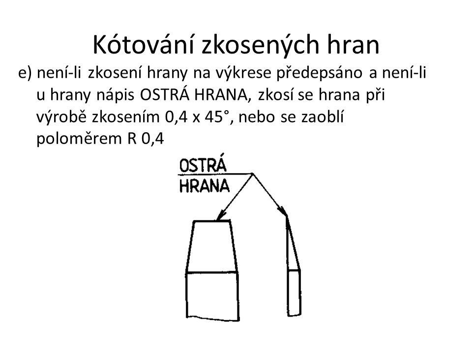 Kótování zkosených hran e) není-li zkosení hrany na výkrese předepsáno a není-li u hrany nápis OSTRÁ HRANA, zkosí se hrana při výrobě zkosením 0,4 x 4