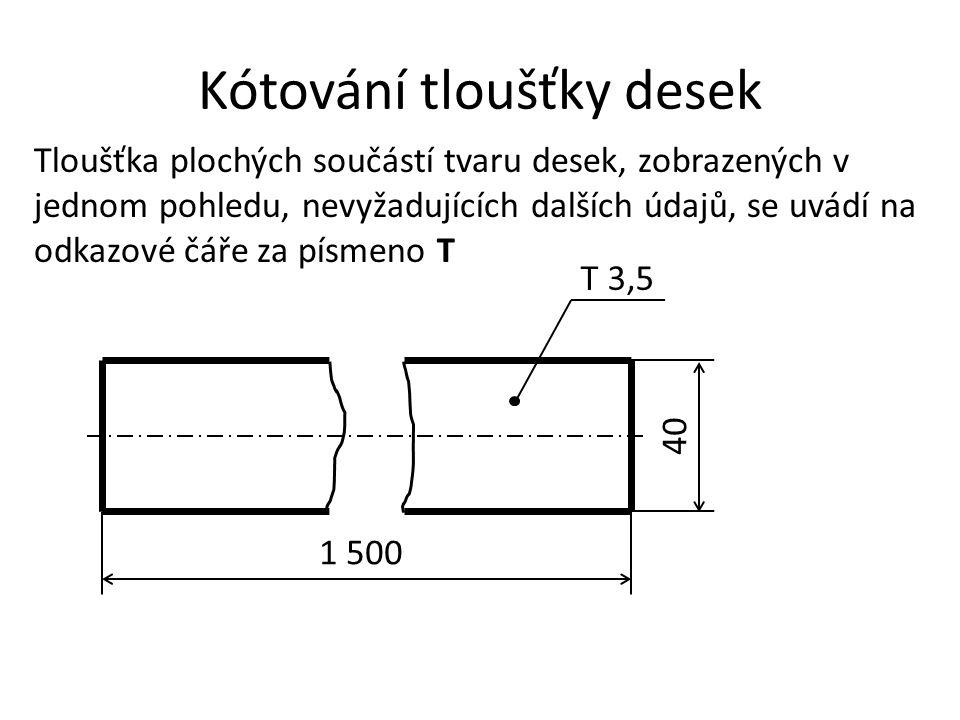 Kótování tloušťky desek Tloušťka plochých součástí tvaru desek, zobrazených v jednom pohledu, nevyžadujících dalších údajů, se uvádí na odkazové čáře
