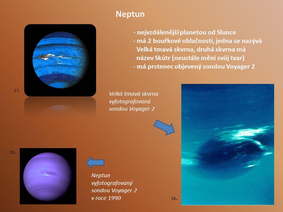 - nejvzdálenější planetou od Slunce - má 2 bouřkové oblačnosti, jedna se nazývá Velká tmavá skvrna, druhá skvrna má název Skútr (neustále mění svůj tvar) - má prstenec objevený sondou Voyager 2 Neptun Neptun vyfotografovaný sondou Voyager 2 v roce 1990 Velká tmavá skvrna vyfotografovaná sondou Voyager 2 17.