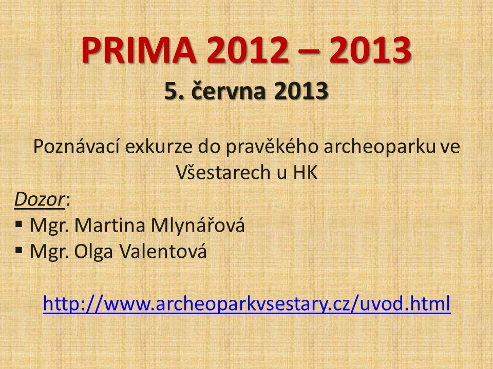 PRIMA 2012 – 2013 5. června 2013 Poznávací exkurze do pravěkého archeoparku ve Všestarech u HK Dozor:  Mgr. Martina Mlynářová  Mgr. Olga Valentová h