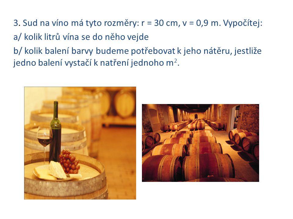 3. Sud na víno má tyto rozměry: r = 30 cm, v = 0,9 m. Vypočítej: a/ kolik litrů vína se do něho vejde b/ kolik balení barvy budeme potřebovat k jeho n