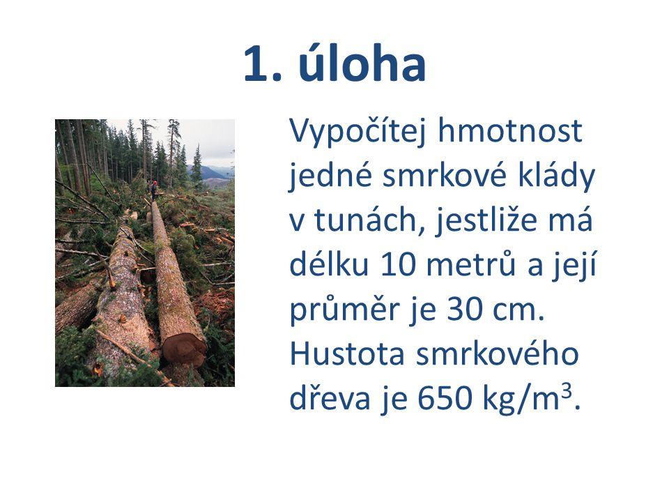 1. úloha Vypočítej hmotnost jedné smrkové klády v tunách, jestliže má délku 10 metrů a její průměr je 30 cm. Hustota smrkového dřeva je 650 kg/m 3.