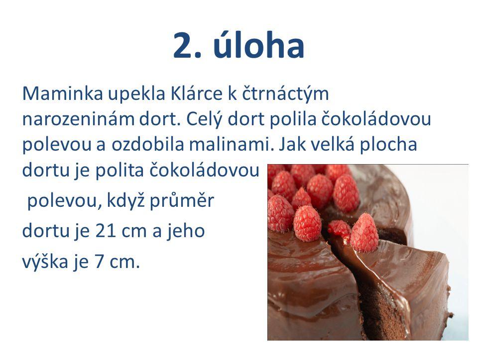 2. úloha Maminka upekla Klárce k čtrnáctým narozeninám dort. Celý dort polila čokoládovou polevou a ozdobila malinami. Jak velká plocha dortu je polit