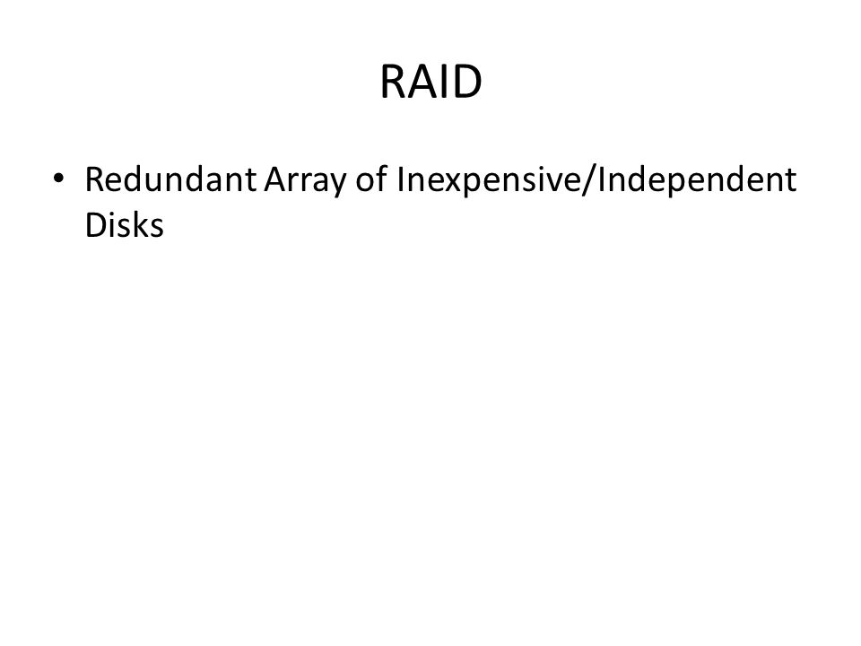 RAID Redundant Array of Inexpensive/Independent Disks