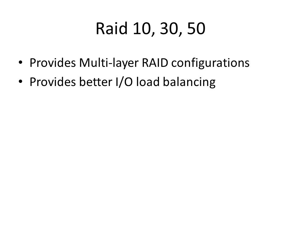 Raid 10, 30, 50 Provides Multi-layer RAID configurations Provides better I/O load balancing