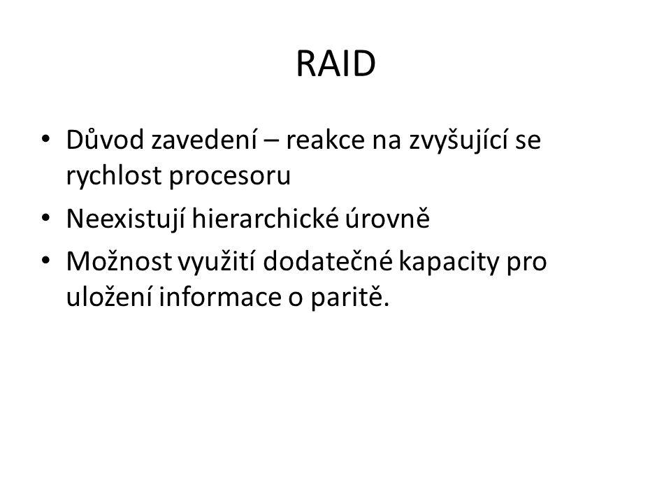 RAID Důvod zavedení – reakce na zvyšující se rychlost procesoru Neexistují hierarchické úrovně Možnost využití dodatečné kapacity pro uložení informace o paritě.