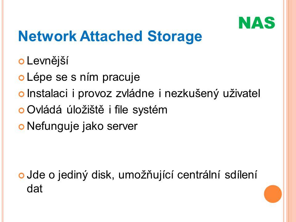 Network Attached Storage Levnější Lépe se s ním pracuje Instalaci i provoz zvládne i nezkušený uživatel Ovládá úložiště i file systém Nefunguje jako s