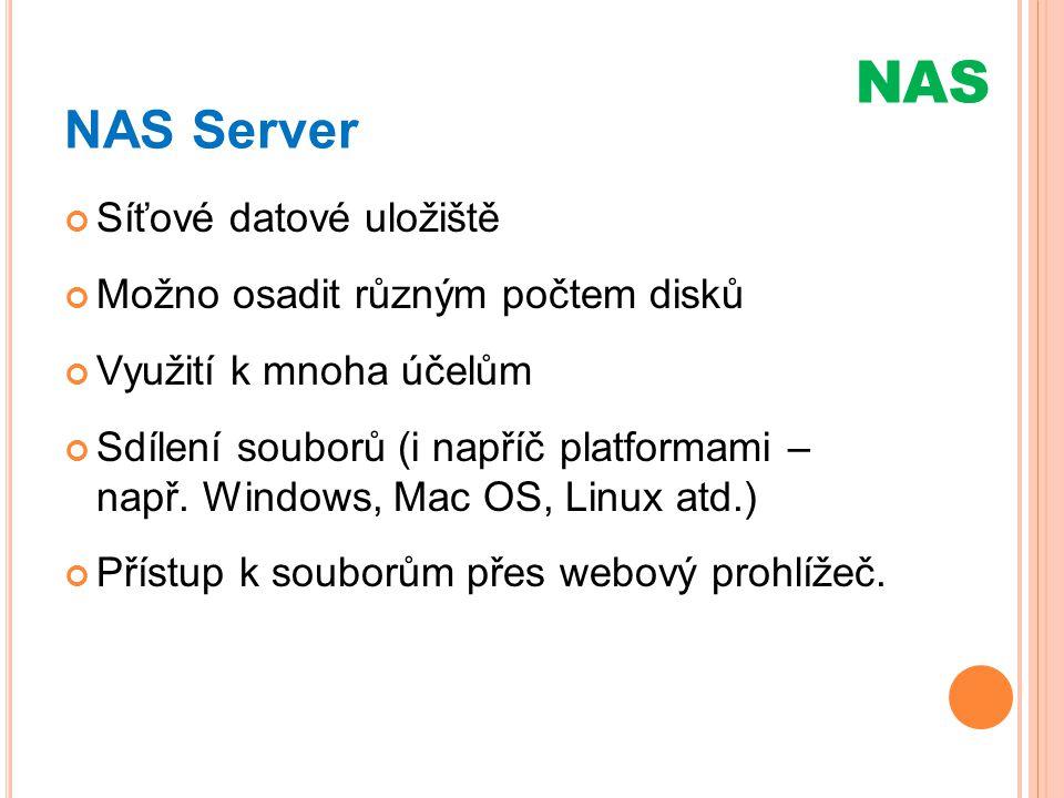 NAS Server Síťové datové uložiště Možno osadit různým počtem disků Využití k mnoha účelům Sdílení souborů (i napříč platformami – např. Windows, Mac O