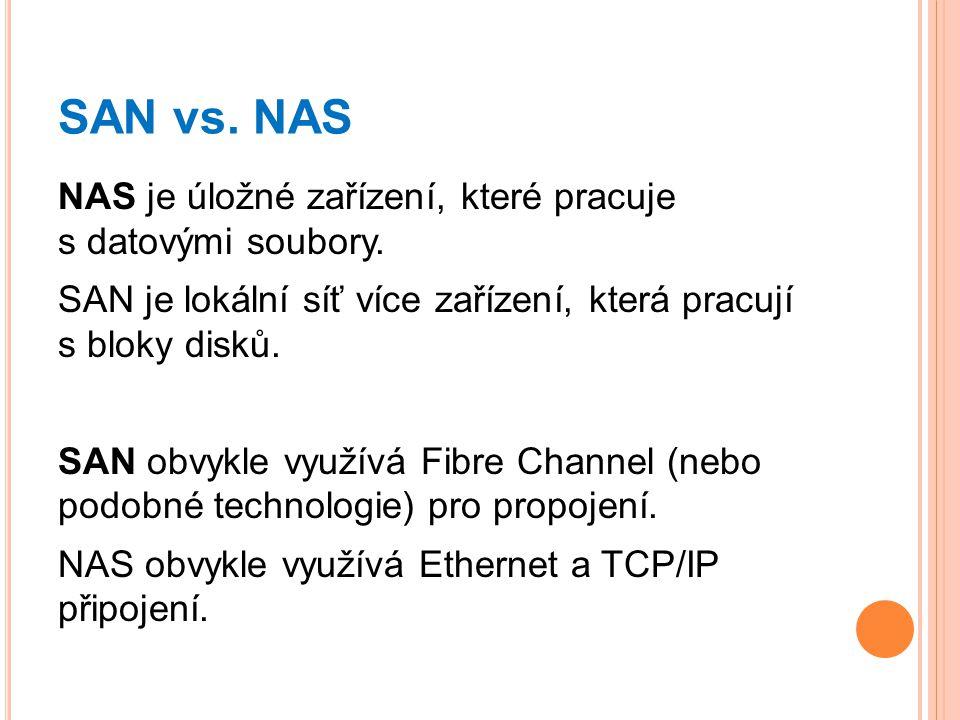 SAN vs. NAS NAS je úložné zařízení, které pracuje s datovými soubory. SAN je lokální síť více zařízení, která pracují s bloky disků. SAN obvykle využí