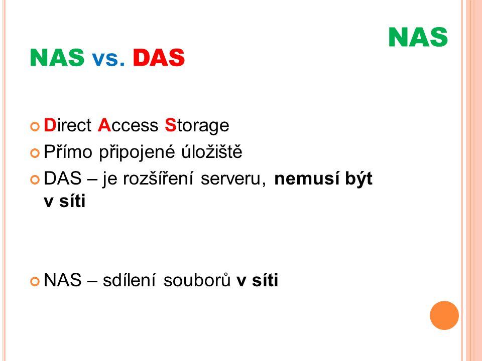 NAS vs. DAS Direct Access Storage Přímo připojené úložiště DAS – je rozšíření serveru, nemusí být v síti NAS – sdílení souborů v síti NAS