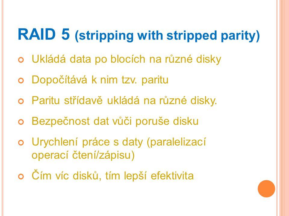 RAID 5 (stripping with stripped parity) Ukládá data po blocích na různé disky Dopočítává k nim tzv. paritu Paritu střídavě ukládá na různé disky. Bezp