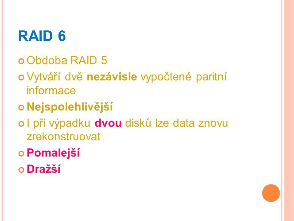 RAID 6 Obdoba RAID 5 Vytváří dvě nezávisle vypočtené paritní informace Nejspolehlivější I při výpadku dvou disků lze data znovu zrekonstruovat Pomalej