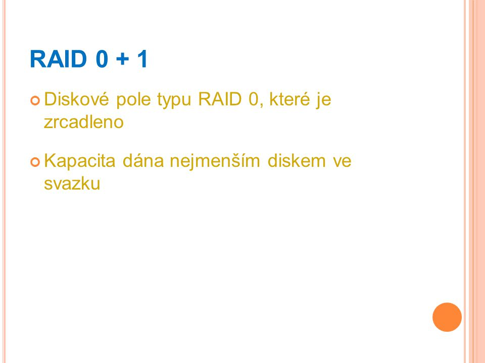 RAID 0 + 1 Diskové pole typu RAID 0, které je zrcadleno Kapacita dána nejmenším diskem ve svazku