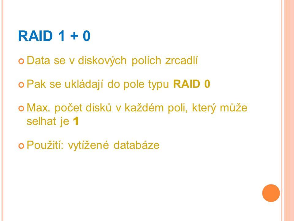 RAID 1 + 0 Data se v diskových polích zrcadlí Pak se ukládají do pole typu RAID 0 Max. počet disků v každém poli, který může selhat je 1 Použití: vytí