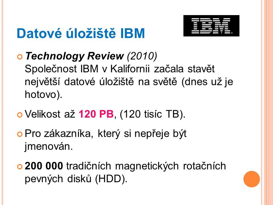 Datové úložiště IBM Technology Review (2010) Společnost IBM v Kalifornii začala stavět největší datové úložiště na světě (dnes už je hotovo). Velikost